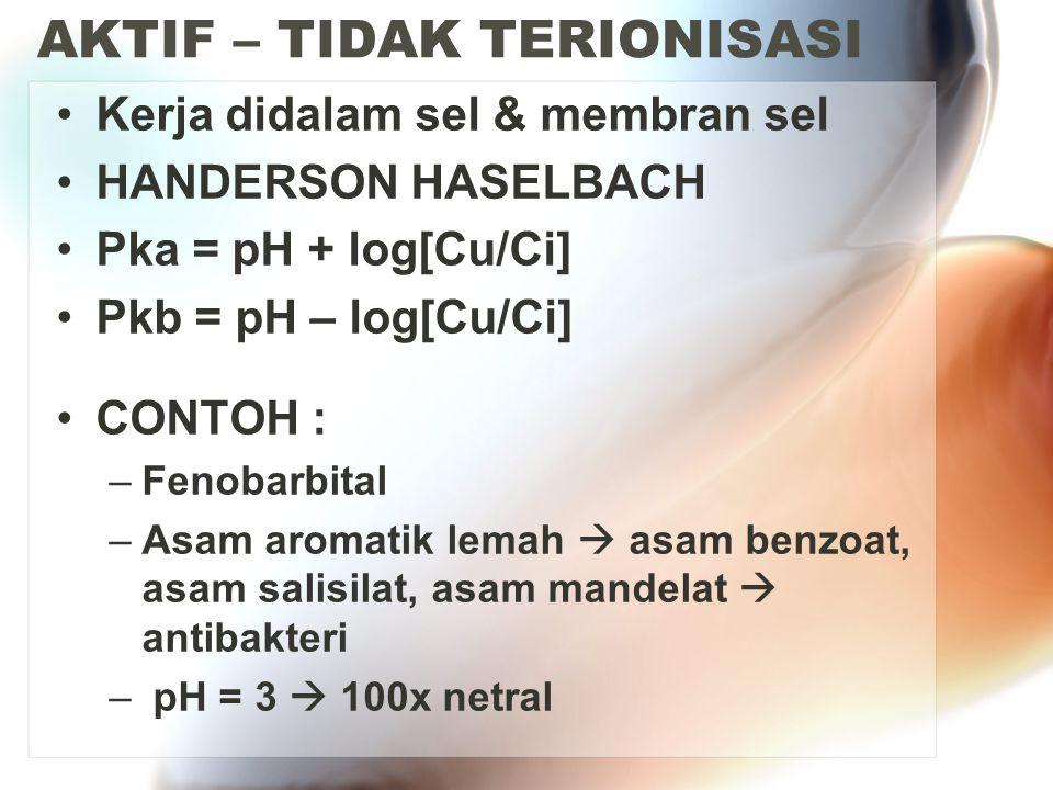 AKTIF – TIDAK TERIONISASI Kerja didalam sel & membran sel HANDERSON HASELBACH Pka = pH + log[Cu/Ci] Pkb = pH – log[Cu/Ci] CONTOH : –Fenobarbital –Asam
