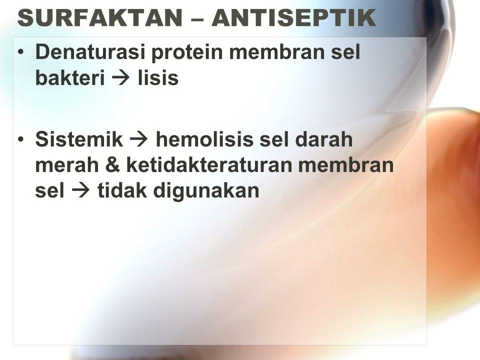SURFAKTAN – ANTISEPTIK Denaturasi protein membran sel bakteri  lisis Sistemik  hemolisis sel darah merah & ketidakteraturan membran sel  tidak digunakan
