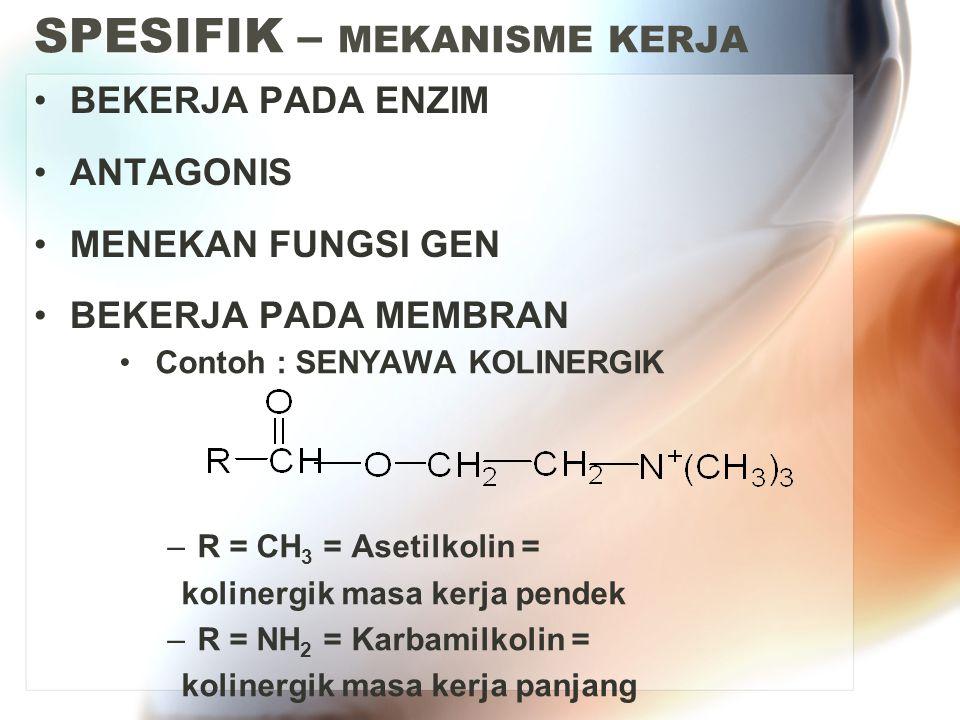 SPESIFIK – MEKANISME KERJA BEKERJA PADA ENZIM ANTAGONIS MENEKAN FUNGSI GEN BEKERJA PADA MEMBRAN Contoh : SENYAWA KOLINERGIK –R = CH 3 = Asetilkolin = kolinergik masa kerja pendek –R = NH 2 = Karbamilkolin = kolinergik masa kerja panjang