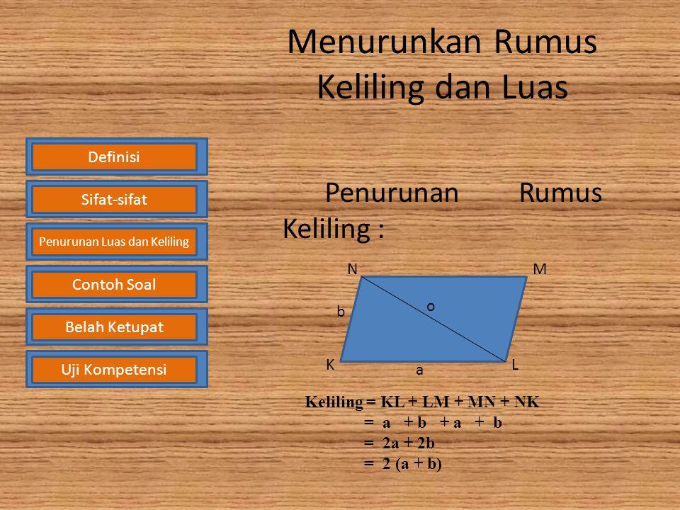 Menurunkan Rumus Keliling dan Luas Penurunan Rumus Keliling : DefinisiSifat-sifat Penurunan Luas dan Keliling Contoh SoalBelah KetupatUji Kompetensi o NM LK a b Keliling = KL + LM + MN + NK = a + b + a + b = 2a + 2b = 2 (a + b)