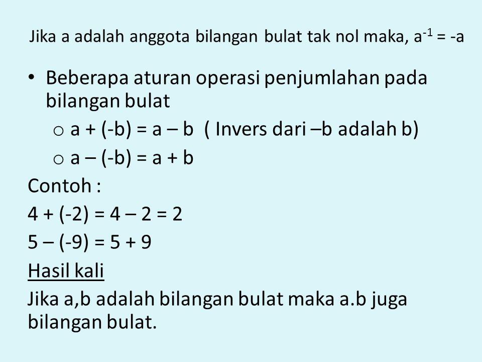 Jika a adalah anggota bilangan bulat tak nol maka, a -1 = -a Beberapa aturan operasi penjumlahan pada bilangan bulat o a + (-b) = a – b ( Invers dari