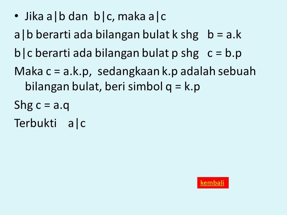 Jika a|b dan b|c, maka a|c a|b berarti ada bilangan bulat k shg b = a.k b|c berarti ada bilangan bulat p shg c = b.p Maka c = a.k.p, sedangkaan k.p ad