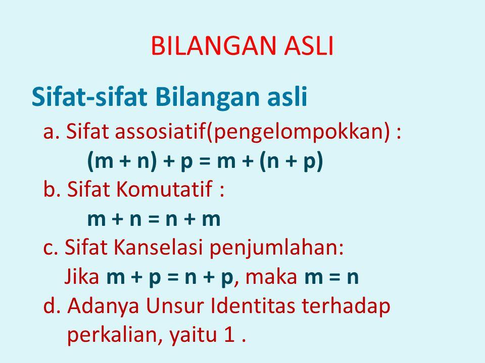 Sifat-sifat Bilangan asli a. Sifat assosiatif(pengelompokkan) : (m + n) + p = m + (n + p) b. Sifat Komutatif : m + n = n + m c. Sifat Kanselasi penjum