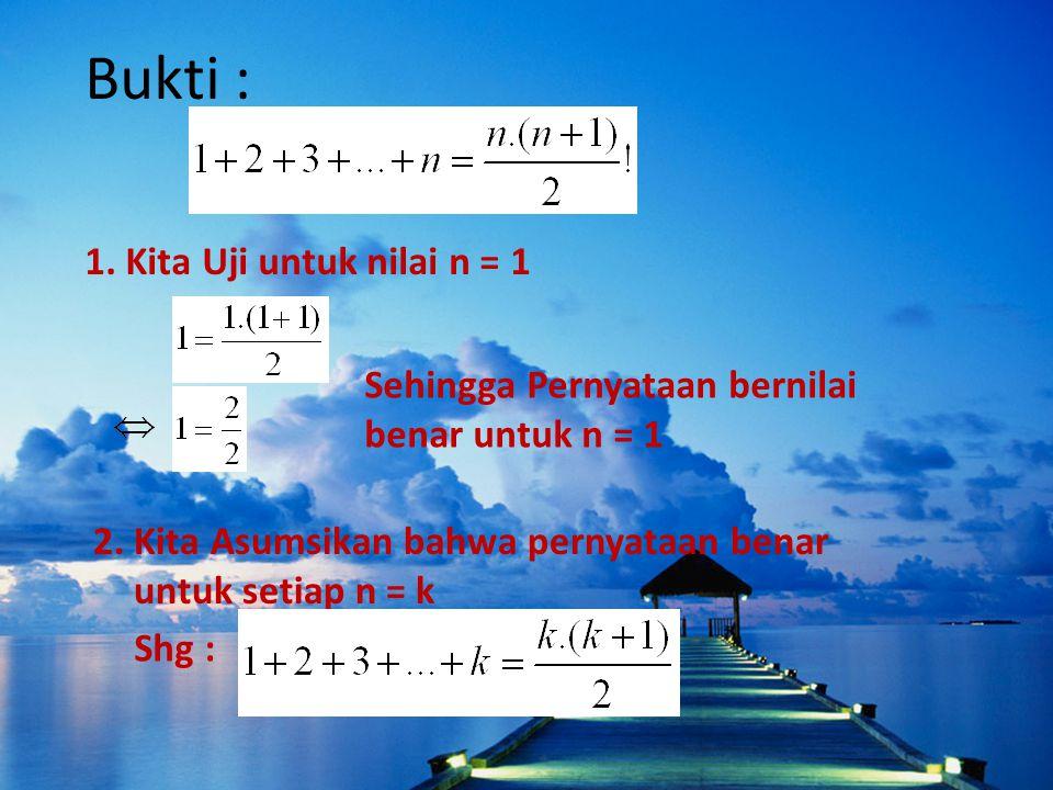 Bukti : 1. Kita Uji untuk nilai n = 1 Sehingga Pernyataan bernilai benar untuk n = 1 2. Kita Asumsikan bahwa pernyataan benar untuk setiap n = k Shg :