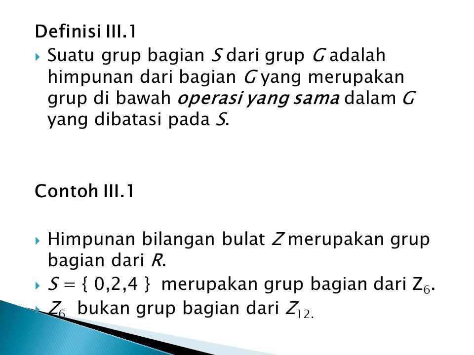 Definisi III.1  Suatu grup bagian S dari grup G adalah himpunan dari bagian G yang merupakan grup di bawah operasi yang sama dalam G yang dibatasi pa