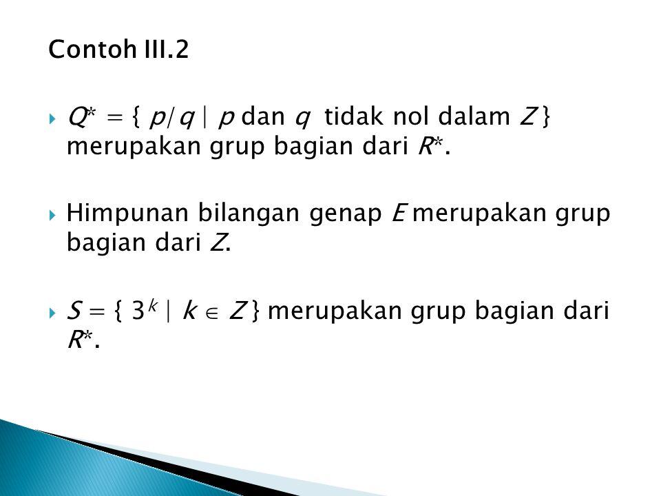 Contoh III.2  Q* = { p/q   p dan q tidak nol dalam Z } merupakan grup bagian dari R*.  Himpunan bilangan genap E merupakan grup bagian dari Z.  S =