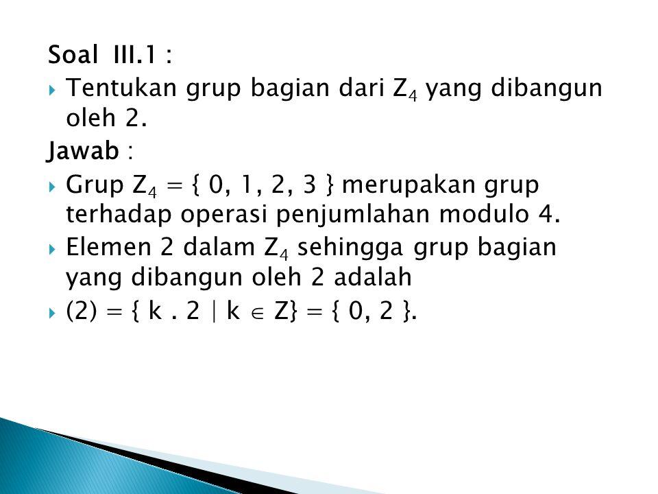 Soal III.1 :  Tentukan grup bagian dari Z 4 yang dibangun oleh 2. Jawab :  Grup Z 4 = { 0, 1, 2, 3 } merupakan grup terhadap operasi penjumlahan mod