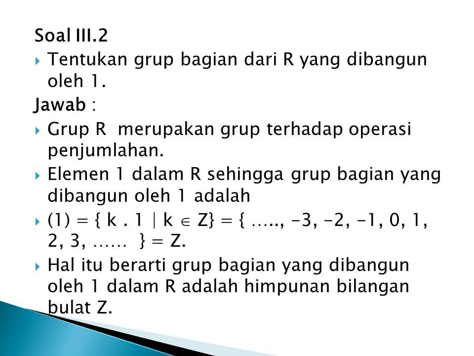 Soal III.2  Tentukan grup bagian dari R yang dibangun oleh 1. Jawab :  Grup R merupakan grup terhadap operasi penjumlahan.  Elemen 1 dalam R sehing