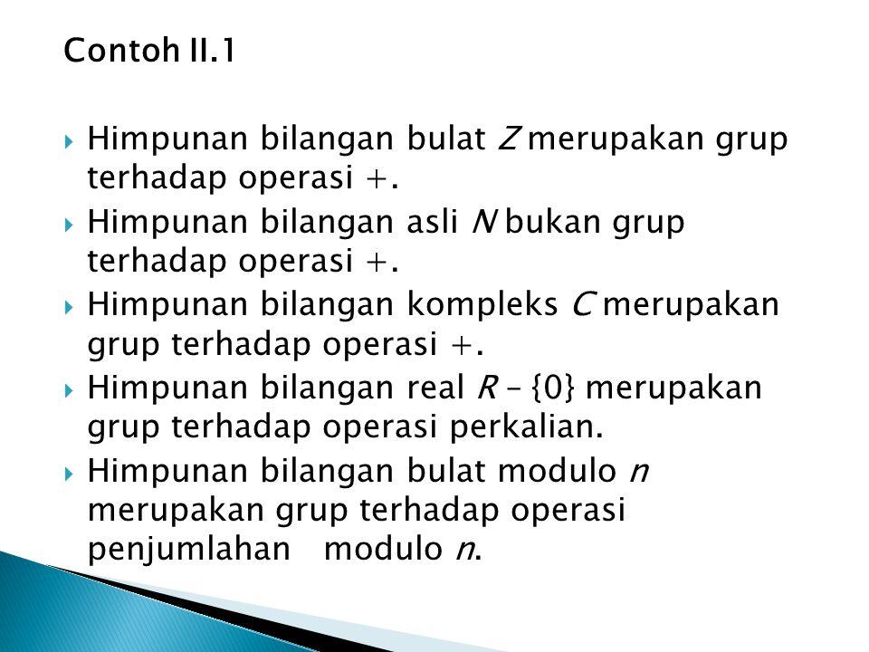 Contoh II.1  Himpunan bilangan bulat Z merupakan grup terhadap operasi +.  Himpunan bilangan asli N bukan grup terhadap operasi +.  Himpunan bilang