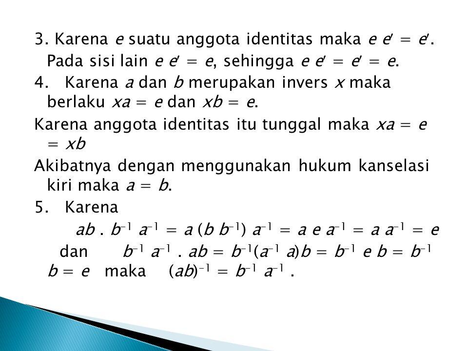 3. Karena e suatu anggota identitas maka e e = e. Pada sisi lain e e = e, sehingga e e = e = e. 4. Karena a dan b merupakan invers x maka berlaku xa =