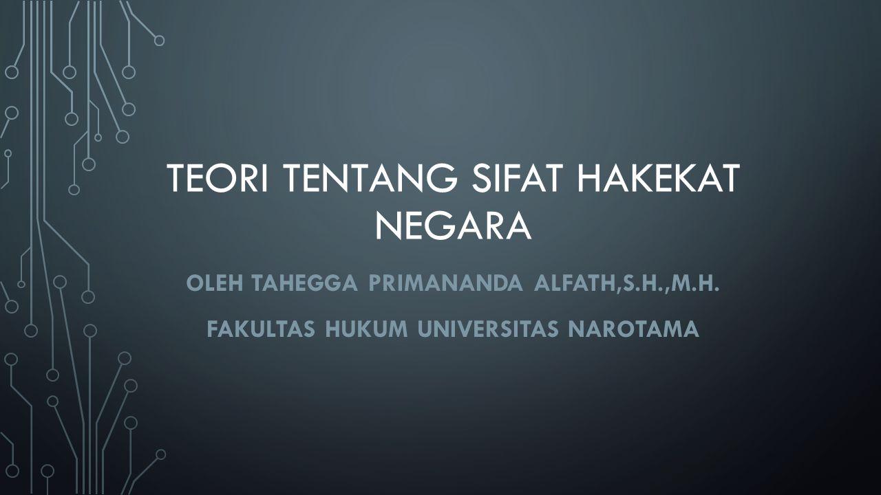 TEORI TENTANG SIFAT HAKEKAT NEGARA OLEH TAHEGGA PRIMANANDA ALFATH,S.H.,M.H. FAKULTAS HUKUM UNIVERSITAS NAROTAMA