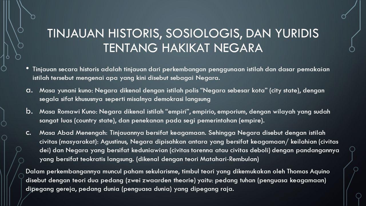 TINJAUAN HISTORIS, SOSIOLOGIS, DAN YURIDIS TENTANG HAKIKAT NEGARA Tinjauan secara historis adalah tinjauan dari perkembangan penggunaan istilah dan da