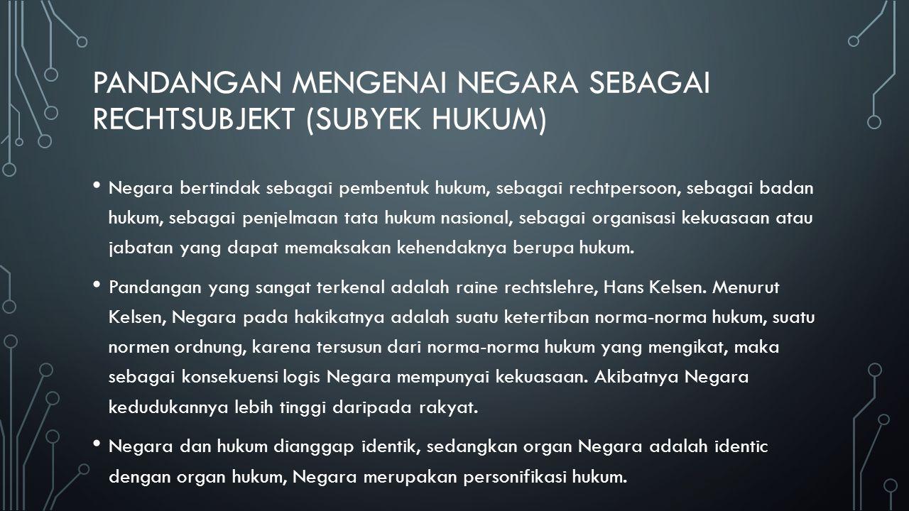 PANDANGAN MENGENAI NEGARA SEBAGAI RECHTSUBJEKT (SUBYEK HUKUM) Negara bertindak sebagai pembentuk hukum, sebagai rechtpersoon, sebagai badan hukum, seb
