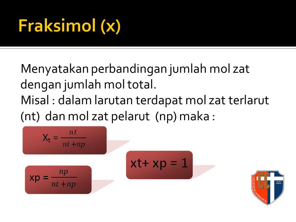 Menyatakan perbandingan jumlah mol zat dengan jumlah mol total. Misal : dalam larutan terdapat mol zat terlarut (nt) dan mol zat pelarut (np) maka :