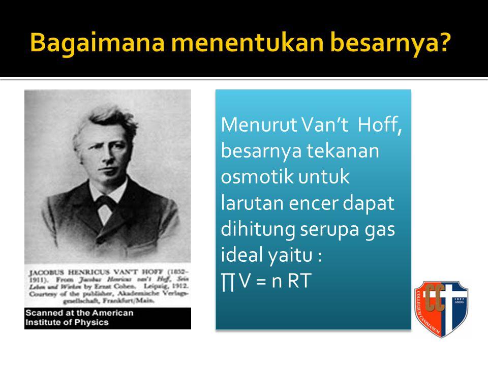 Menurut Van't Hoff, besarnya tekanan osmotik untuk larutan encer dapat dihitung serupa gas ideal yaitu : ∏ V = n RT Menurut Van't Hoff, besarnya tekanan osmotik untuk larutan encer dapat dihitung serupa gas ideal yaitu : ∏ V = n RT