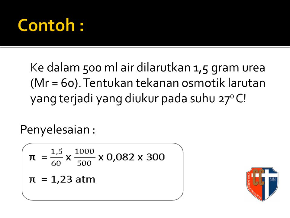Ke dalam 500 ml air dilarutkan 1,5 gram urea (Mr = 60). Tentukan tekanan osmotik larutan yang terjadi yang diukur pada suhu 27 0 C! Penyelesaian :