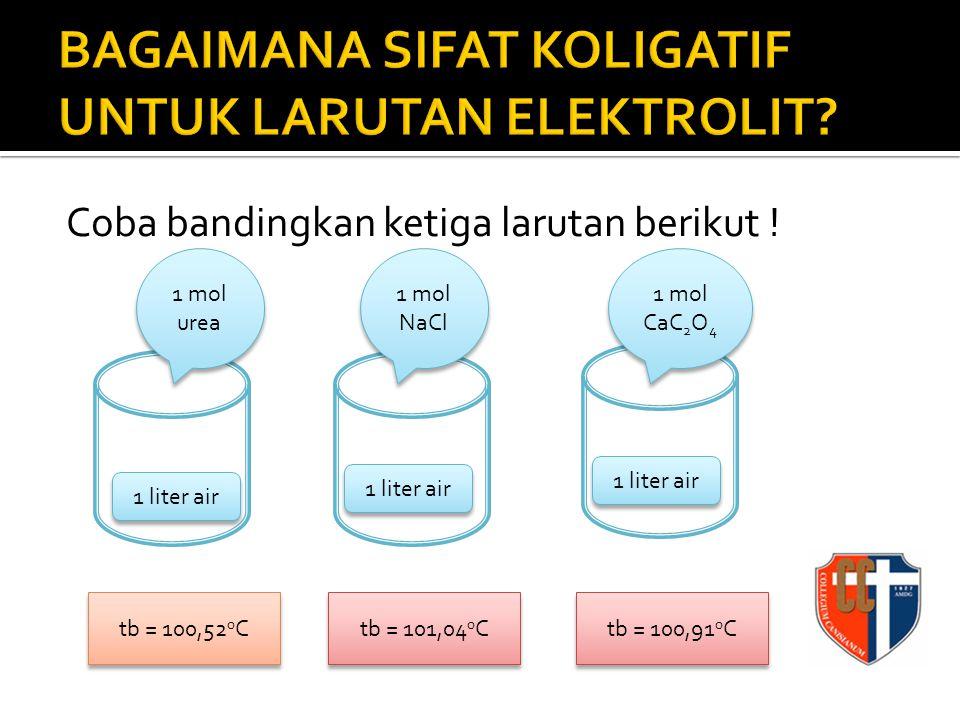 Coba bandingkan ketiga larutan berikut ! 1 liter air 1 mol NaCl 1 liter air 1 mol CaC 2 O 4 1 liter air 1 mol urea tb = 100,52 0 C tb = 101,04 0 C tb