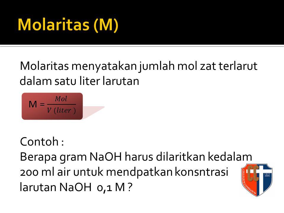 Molaritas menyatakan jumlah mol zat terlarut dalam satu liter larutan Contoh : Berapa gram NaOH harus dilaritkan kedalam 200 ml air untuk mendpatkan konsntrasi larutan NaOH 0,1 M ?