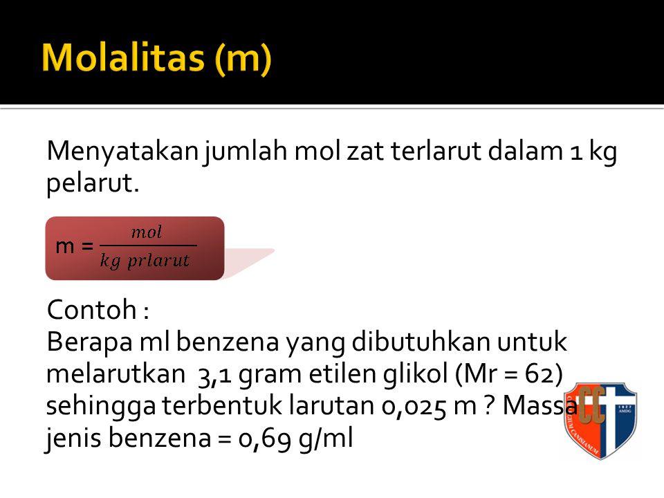 Menyatakan jumlah mol zat terlarut dalam 1 kg pelarut. Contoh : Berapa ml benzena yang dibutuhkan untuk melarutkan 3,1 gram etilen glikol (Mr = 62) se
