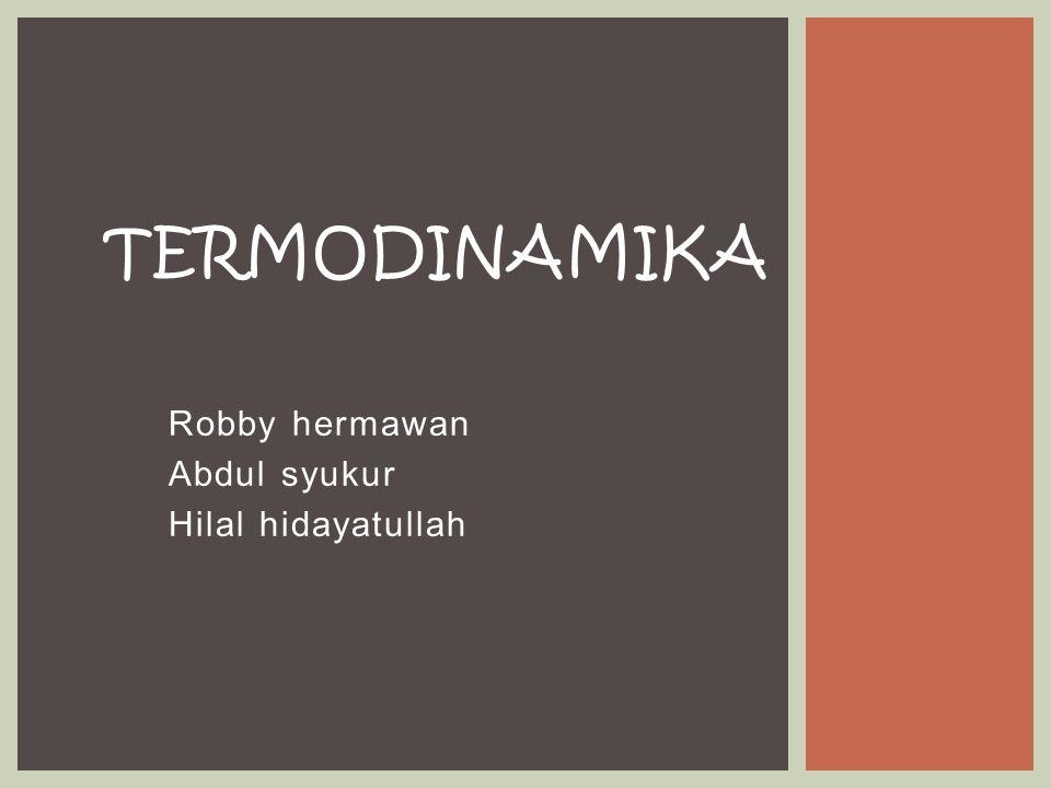 Robby hermawan Abdul syukur Hilal hidayatullah TERMODINAMIKA