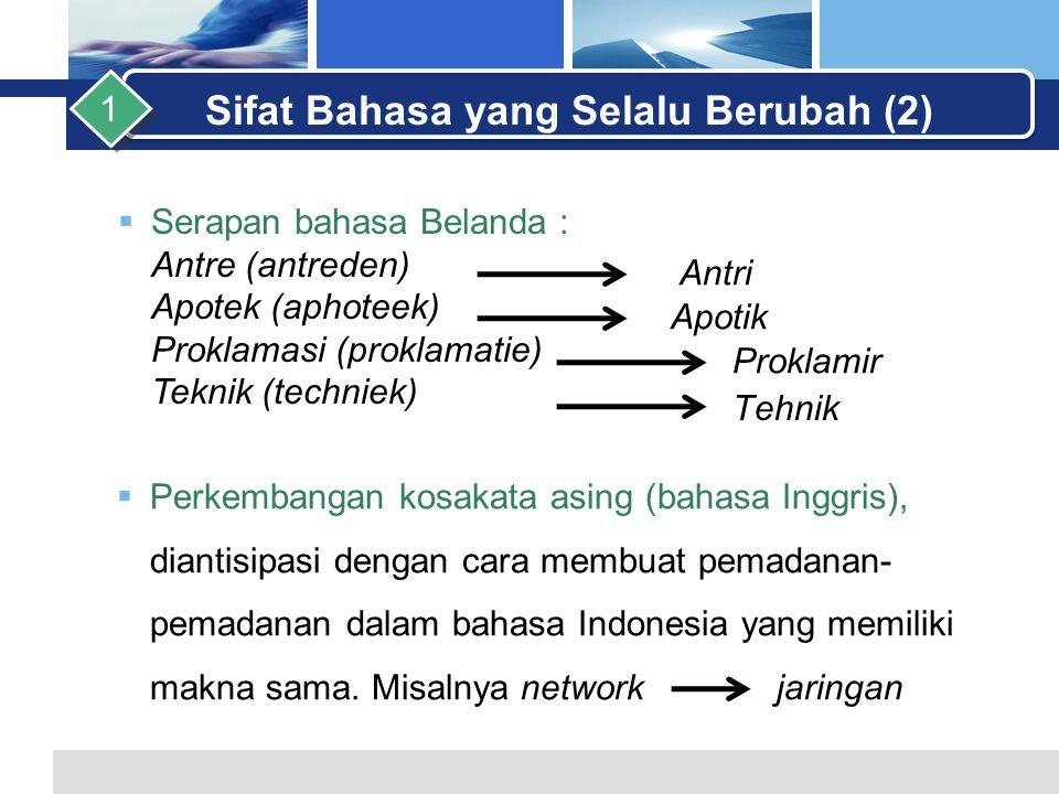 L o g o  Serapan bahasa Belanda : Antre (antreden) Apotek (aphoteek) Proklamasi (proklamatie) Teknik (techniek) Sifat Bahasa yang Selalu Berubah (2) 1 Antri Apotik Proklamir Tehnik  Perkembangan kosakata asing (bahasa Inggris), diantisipasi dengan cara membuat pemadanan- pemadanan dalam bahasa Indonesia yang memiliki makna sama.