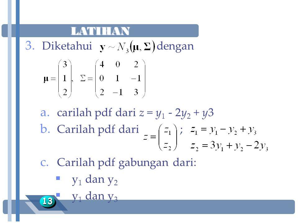 LATIHAN 1313 3. Diketahui dengan a. carilah pdf dari z = y 1 - 2y 2 + y3 b. Carilah pdf dari ; c. Carilah pdf gabungan dari:  y 1 dan y 2  y 1 dan y
