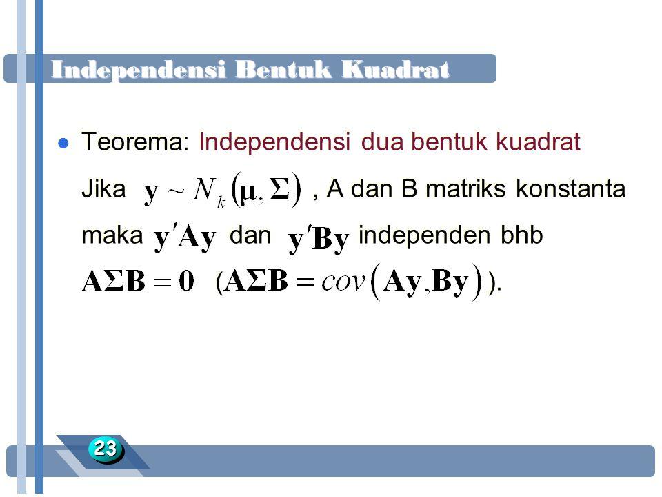 Independensi Bentuk Kuadrat 2323 l Teorema: Independensi dua bentuk kuadrat Jika, A dan B matriks konstanta maka dan independen bhb ( ). l Teorema: In