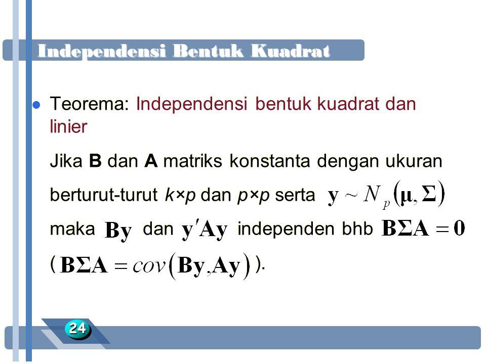 Independensi Bentuk Kuadrat 2424 l Teorema: Independensi bentuk kuadrat dan linier Jika B dan A matriks konstanta dengan ukuran berturut-turut k×p dan