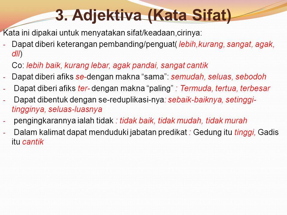3. Adjektiva (Kata Sifat) Kata ini dipakai untuk menyatakan sifat/keadaan,cirinya: - Dapat diberi keterangan pembanding/penguat( lebih,kurang, sangat,