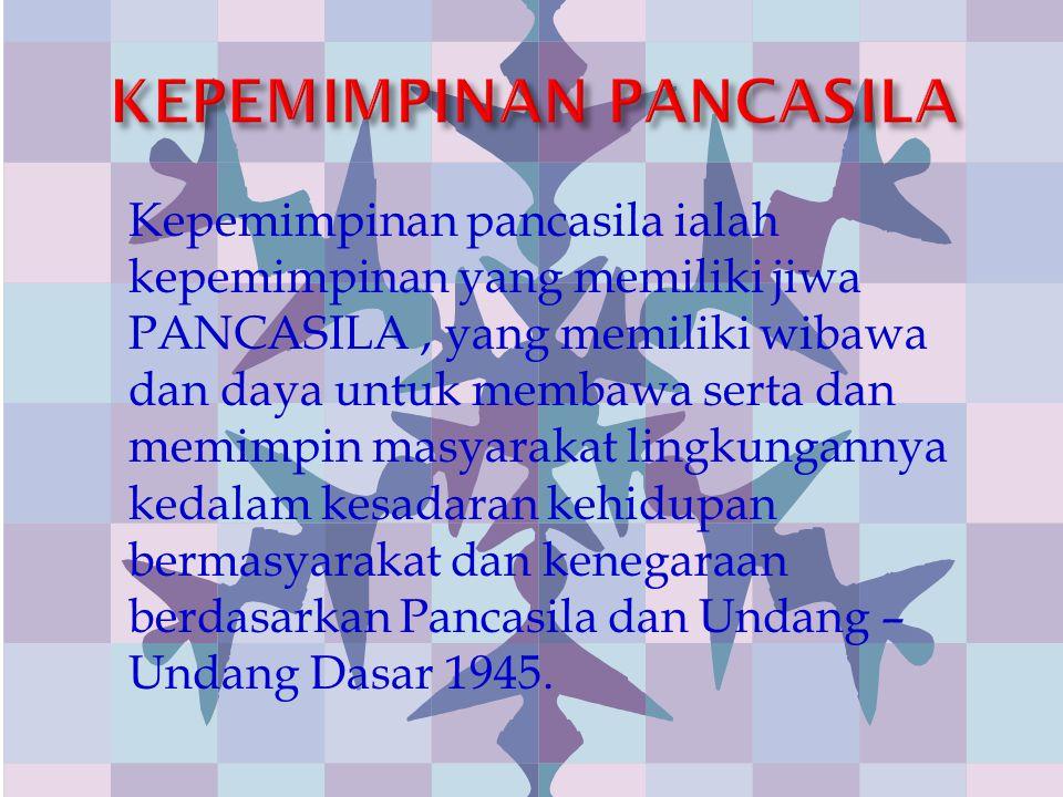 Kepemimpinan pancasila ialah kepemimpinan yang memiliki jiwa PANCASILA, yang memiliki wibawa dan daya untuk membawa serta dan memimpin masyarakat ling