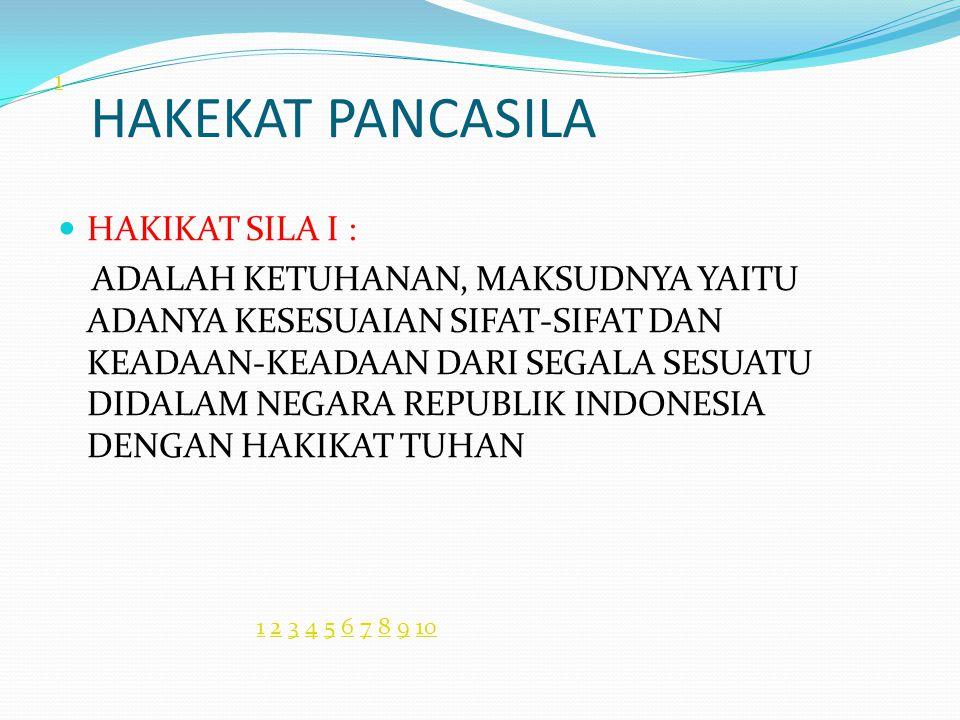 HAKEKAT PANCASILA HAKIKAT SILA I : ADALAH KETUHANAN, MAKSUDNYA YAITU ADANYA KESESUAIAN SIFAT-SIFAT DAN KEADAAN-KEADAAN DARI SEGALA SESUATU DIDALAM NEGARA REPUBLIK INDONESIA DENGAN HAKIKAT TUHAN 1 11 2 3 4 5 6 7 8 9 102345678910