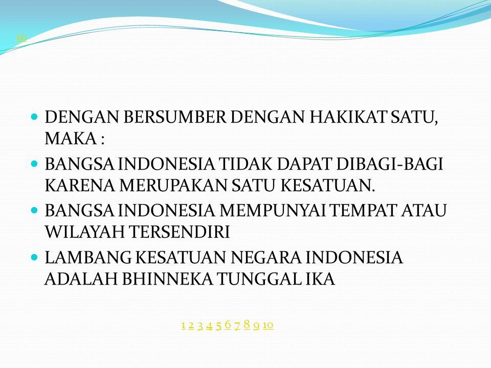 DENGAN BERSUMBER DENGAN HAKIKAT SATU, MAKA : BANGSA INDONESIA TIDAK DAPAT DIBAGI-BAGI KARENA MERUPAKAN SATU KESATUAN.