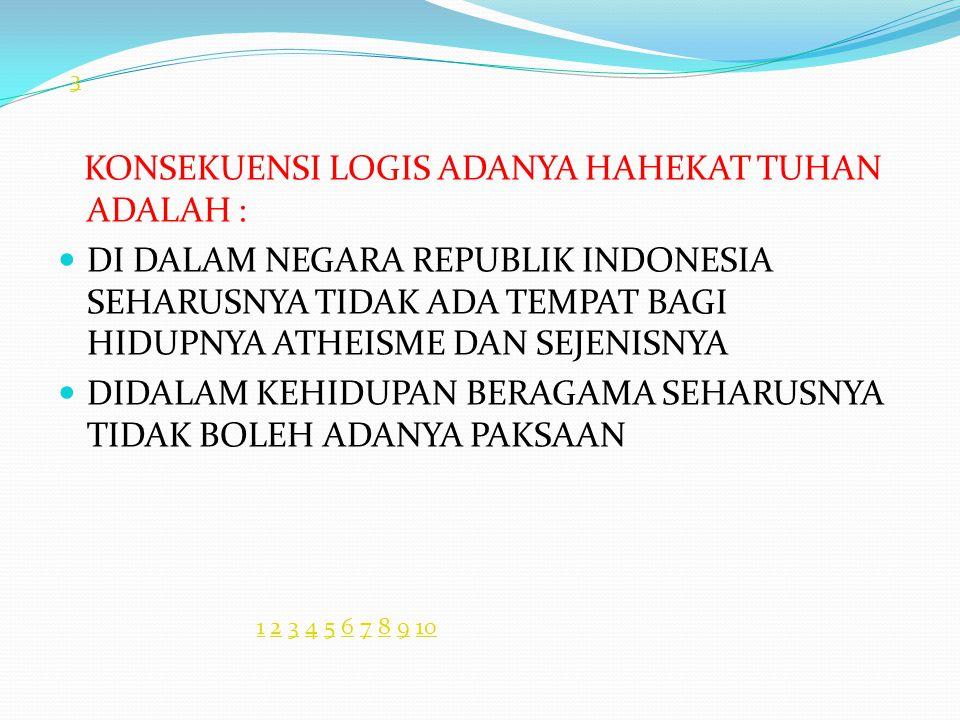 KONSEKUENSI LOGIS ADANYA HAHEKAT TUHAN ADALAH : DI DALAM NEGARA REPUBLIK INDONESIA SEHARUSNYA TIDAK ADA TEMPAT BAGI HIDUPNYA ATHEISME DAN SEJENISNYA DIDALAM KEHIDUPAN BERAGAMA SEHARUSNYA TIDAK BOLEH ADANYA PAKSAAN 3 11 2 3 4 5 6 7 8 9 102345678910
