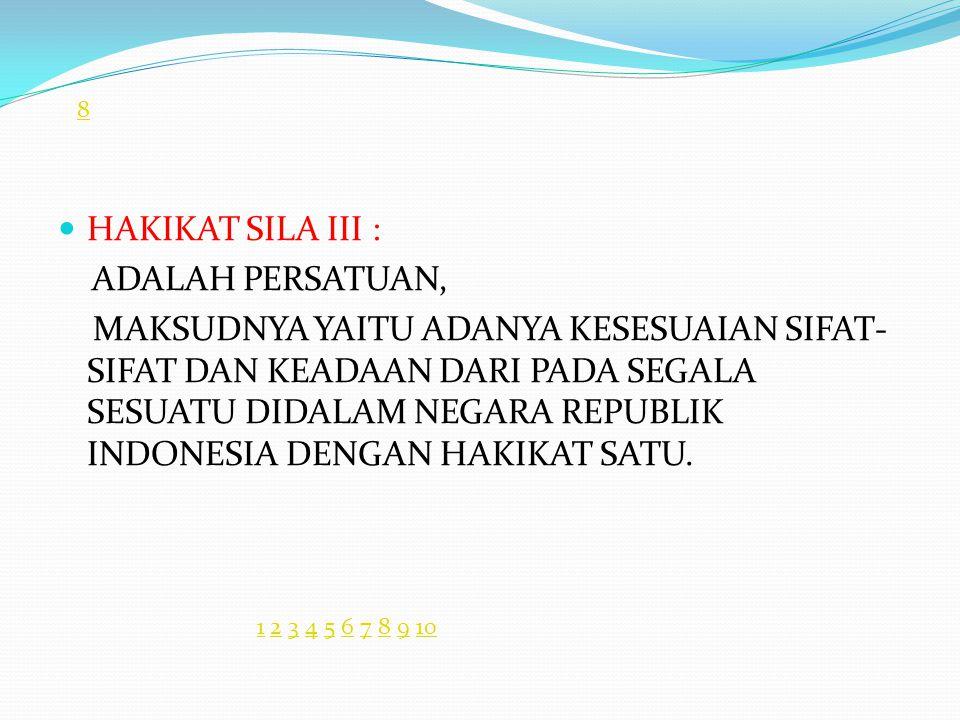 HAKIKAT SILA III : ADALAH PERSATUAN, MAKSUDNYA YAITU ADANYA KESESUAIAN SIFAT- SIFAT DAN KEADAAN DARI PADA SEGALA SESUATU DIDALAM NEGARA REPUBLIK INDONESIA DENGAN HAKIKAT SATU.