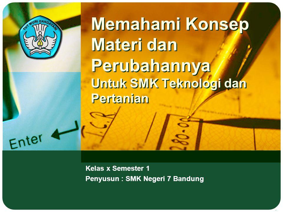 Memahami Konsep Materi dan Perubahannya Untuk SMK Teknologi dan Pertanian Kelas x Semester 1 Penyusun : SMK Negeri 7 Bandung