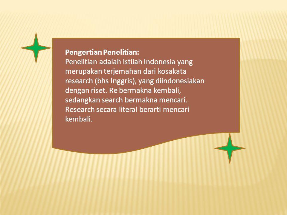 Pengertian Penelitian: Penelitian adalah istilah Indonesia yang merupakan terjemahan dari kosakata research (bhs Inggris), yang diindonesiakan dengan