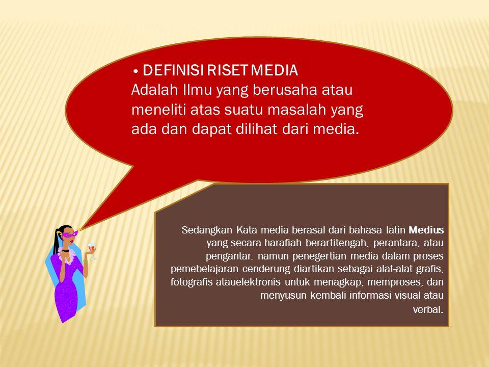 DEFINISI RISET MEDIA Adalah Ilmu yang berusaha atau meneliti atas suatu masalah yang ada dan dapat dilihat dari media.