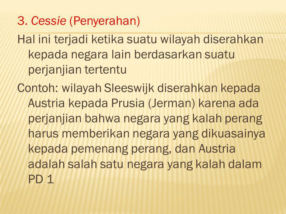 3. Cessie (Penyerahan) Hal ini terjadi ketika suatu wilayah diserahkan kepada negara lain berdasarkan suatu perjanjian tertentu Contoh: wilayah Sleesw