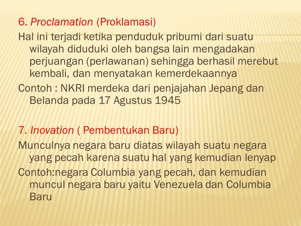 6. Proclamation (Proklamasi) Hal ini terjadi ketika penduduk pribumi dari suatu wilayah diduduki oleh bangsa lain mengadakan perjuangan (perlawanan) s
