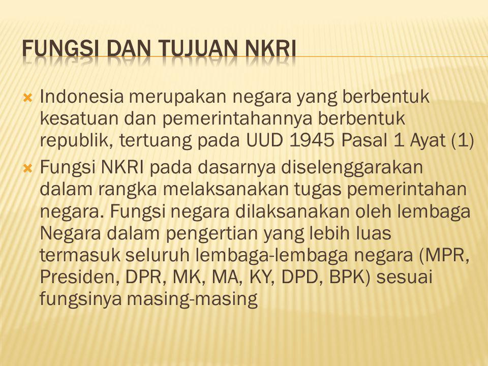  Indonesia merupakan negara yang berbentuk kesatuan dan pemerintahannya berbentuk republik, tertuang pada UUD 1945 Pasal 1 Ayat (1)  Fungsi NKRI pad