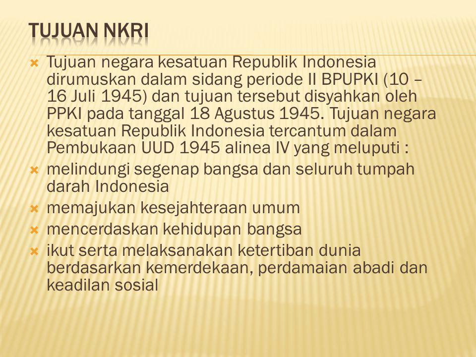  Tujuan negara kesatuan Republik Indonesia dirumuskan dalam sidang periode II BPUPKI (10 – 16 Juli 1945) dan tujuan tersebut disyahkan oleh PPKI pada tanggal 18 Agustus 1945.