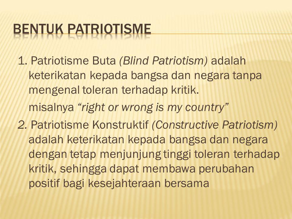 """1. Patriotisme Buta (Blind Patriotism) adalah keterikatan kepada bangsa dan negara tanpa mengenal toleran terhadap kritik. misalnya """"right or wrong is"""