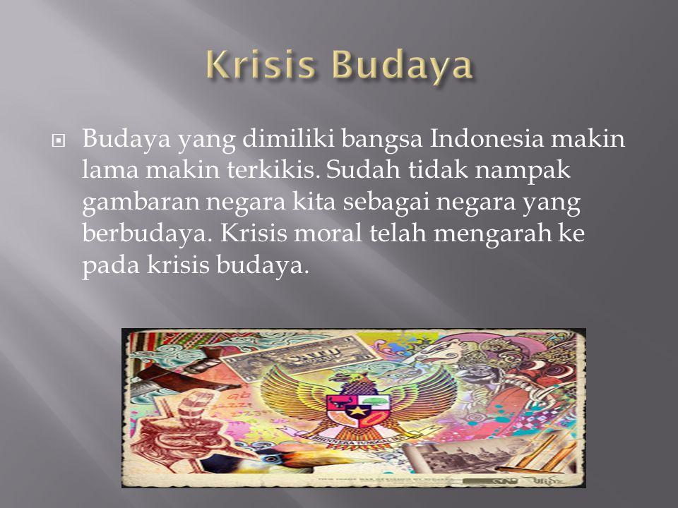  Budaya yang dimiliki bangsa Indonesia makin lama makin terkikis. Sudah tidak nampak gambaran negara kita sebagai negara yang berbudaya. Krisis moral
