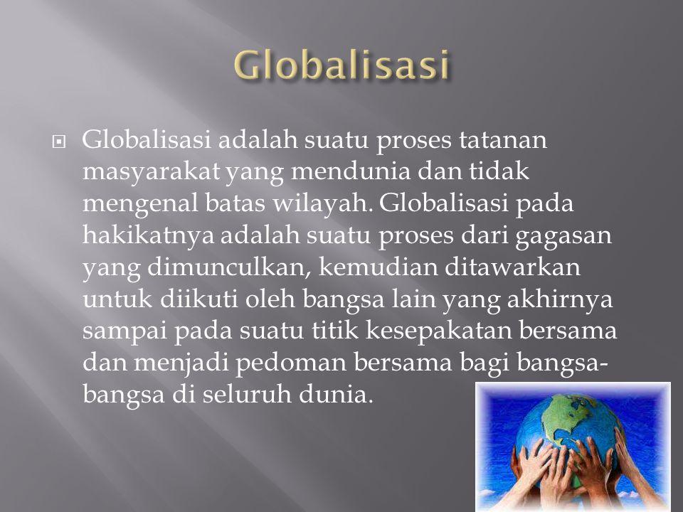  Globalisasi adalah suatu proses tatanan masyarakat yang mendunia dan tidak mengenal batas wilayah. Globalisasi pada hakikatnya adalah suatu proses d