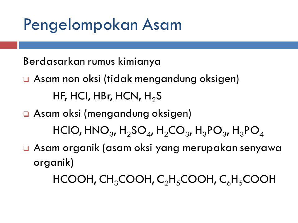 Pengelompokan Asam Berdasarkan rumus kimianya  Asam non oksi (tidak mengandung oksigen) HF, HCl, HBr, HCN, H 2 S  Asam oksi (mengandung oksigen) HCl