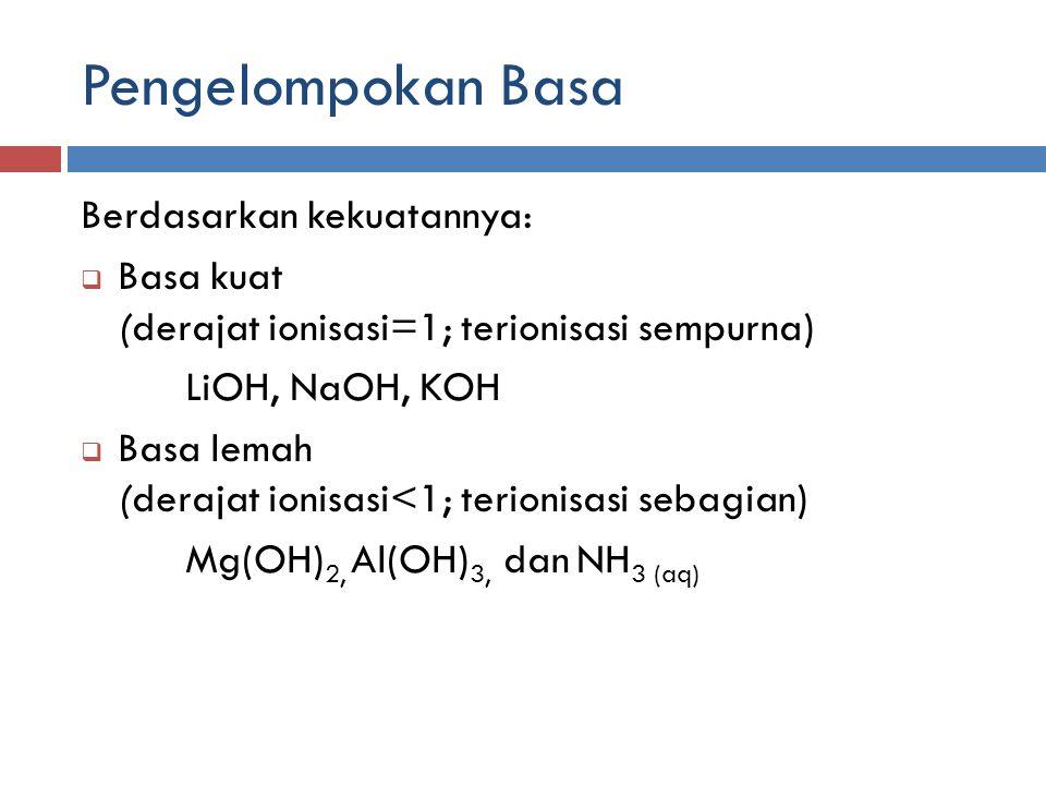 Pengelompokan Basa Berdasarkan kekuatannya:  Basa kuat (derajat ionisasi=1; terionisasi sempurna) LiOH, NaOH, KOH  Basa lemah (derajat ionisasi<1; t