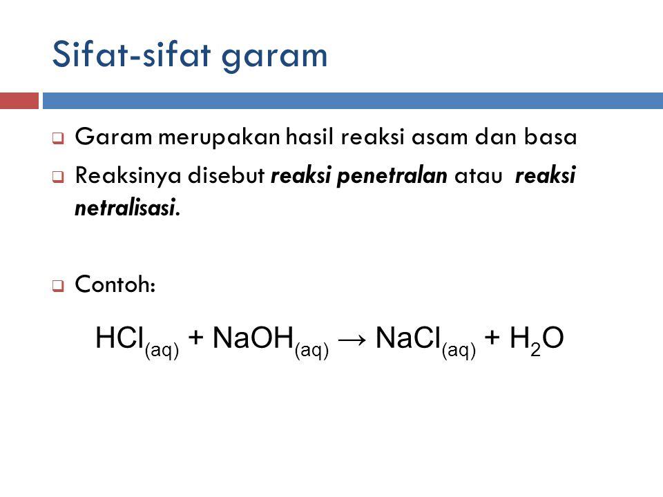Sifat-sifat garam  Garam merupakan hasil reaksi asam dan basa  Reaksinya disebut reaksi penetralan atau reaksi netralisasi.  Contoh: HCl (aq) + NaO
