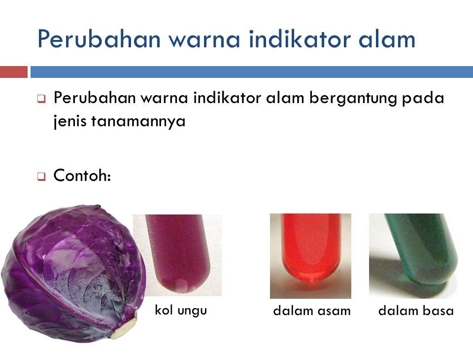 Perubahan warna indikator alam  Perubahan warna indikator alam bergantung pada jenis tanamannya  Contoh: kol ungu dalam asamdalam basa