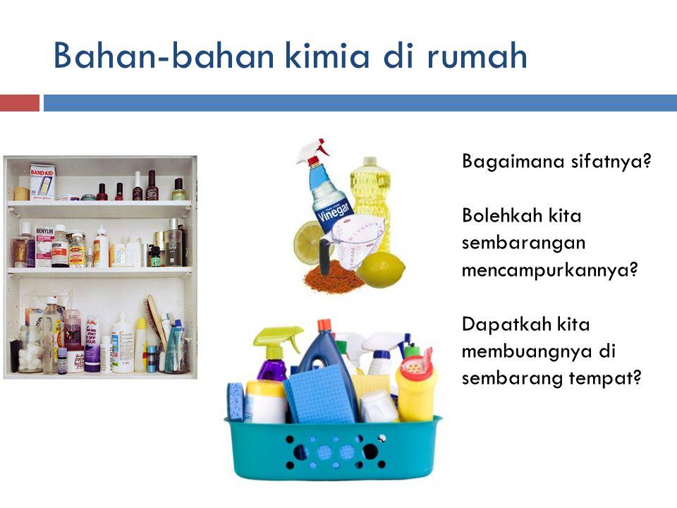 Bahan-bahan kimia di rumah Bagaimana sifatnya? Bolehkah kita sembarangan mencampurkannya? Dapatkah kita membuangnya di sembarang tempat?