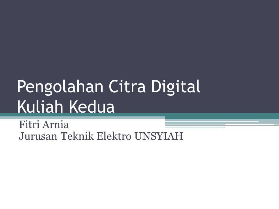Pengolahan Citra Digital Kuliah Kedua Fitri Arnia Jurusan Teknik Elektro UNSYIAH